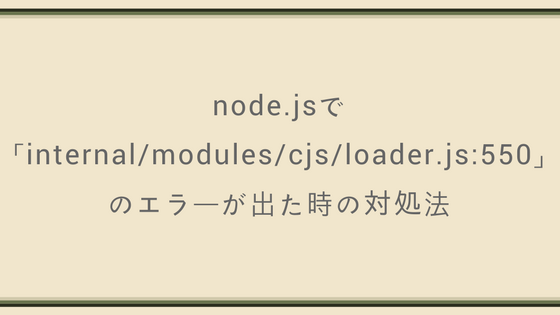 node.jsで「internal/modules/cjs/loader.js:550」のエラーが出た時の対処法