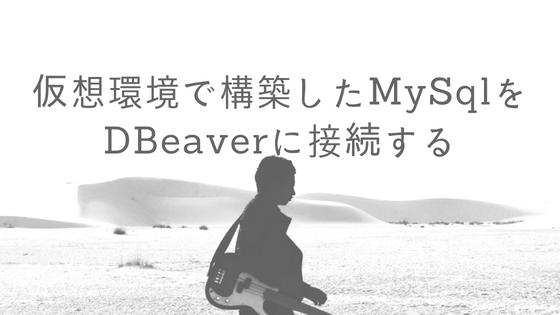 仮想環境で構築したMySQLをDBeaver(クライアントツール)に接続する