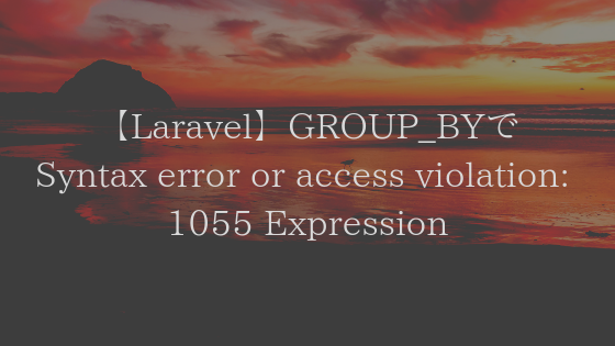 【Laravel】GROUP_BYでSQLSTATE[42000]: Syntax error or access violation: 1055 Expression