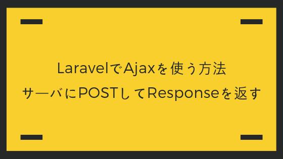 LaravelでAjaxを使う方法。サーバにPOSTしてResponseを返す