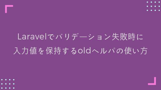 【Laravel】バリデーション失敗時に入力値を保持するoldヘルパの使い方
