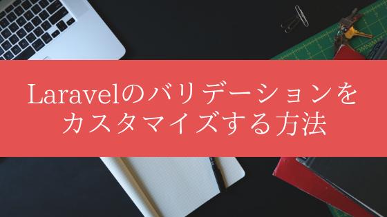 Laravelのバリデーションをカスタマイズする方法【カスタムバリデーション】