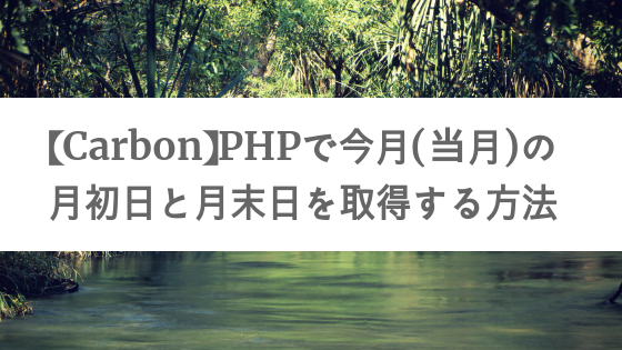 【Carbon】PHPで今月(当月)の月初日と月末日を取得する方法