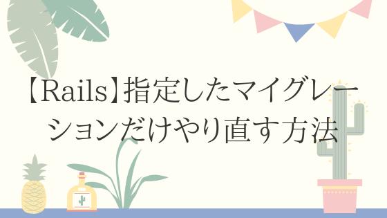 【Rails】指定したマイグレーションだけやり直す方法