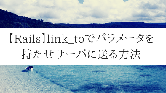 【Rails】link_toでパラメータを持たせサーバに送る方法