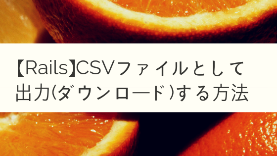 【Rails】CSVファイルとして出力(ダウンロード)する方法