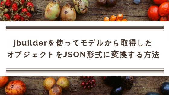 【Rails】jbuilderを使ってモデルから取得したオブジェクトをJSON形式に変換する方法