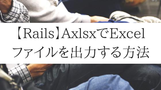 【Rails】AxlsxでExcelファイルを出力(ダウンロード)する方法