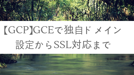 【GCP】GCEで独自ドメイン設定からSSL対応まで