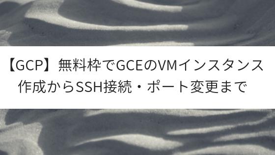 【GCP】無料枠でGCEのVMインスタンス作成からSSH接続・ポート変更まで