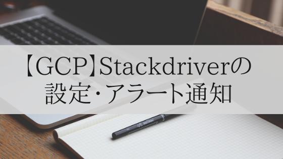 【GCP】Stackdriver(監視ツール)の設定・アラート通知