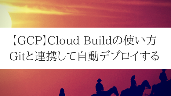 【GCP】Cloud Buildの使い方。Gitと連携して自動デプロイする