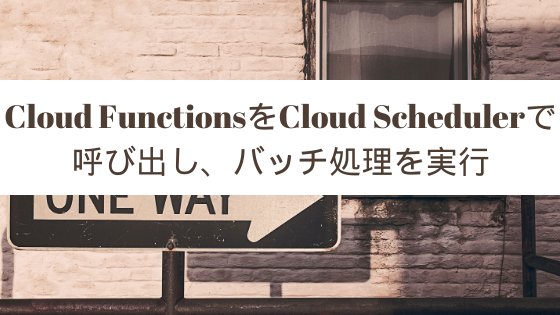 Cloud FunctionsをCloud Schedulerで呼び出し、バッチ処理を実行
