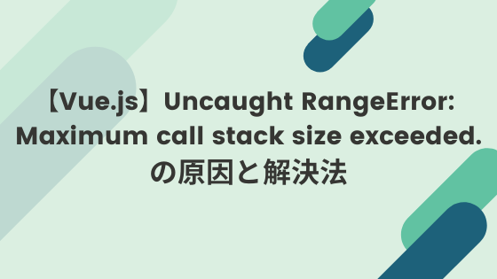 【Vue.js】Uncaught RangeError: Maximum call stack size exceeded.の原因と解決法