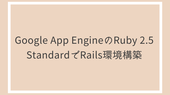 Google App EngineのRuby 2.5 StandardでRails環境構築