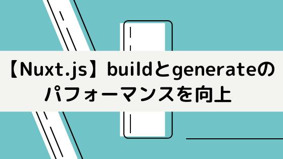 【Nuxt.js】buildとgenerateのパフォーマンスを向上させる方法