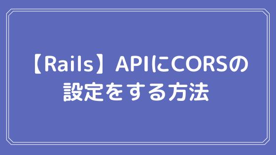 【Rails】APIにCORSの設定をする方法