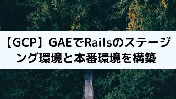 【GCP】GAEでRailsのステージング環境と本番環境を構築する方法