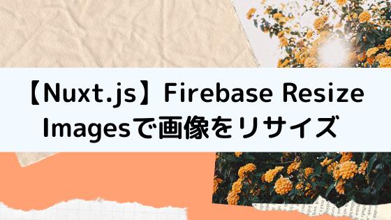 【Nuxt.js】Firebase Resize Imagesでリサイズした画像を出し分ける方法