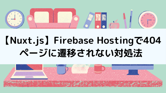 【Nuxt.js】Firebase Hostingで404ページに遷移されない対処法