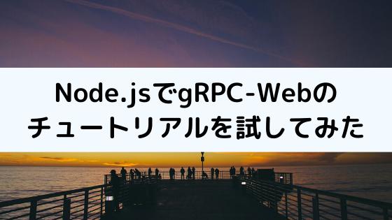 Node.jsでgRPC-Webのチュートリアルを試してみた