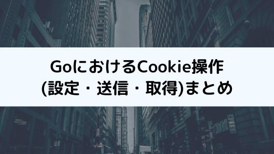 Goで学ぶCookie操作(設定・送信・取得)まとめ