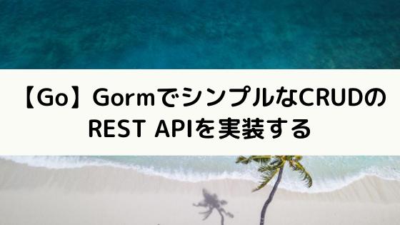【Go】GormでシンプルなCRUDのREST APIを実装する