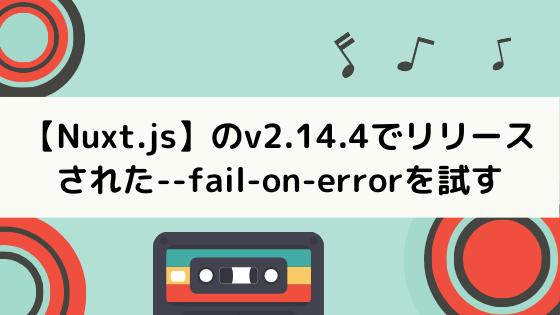 【Nuxt.js】のv2.14.4でリリースされた–fail-on-errorを試してみる