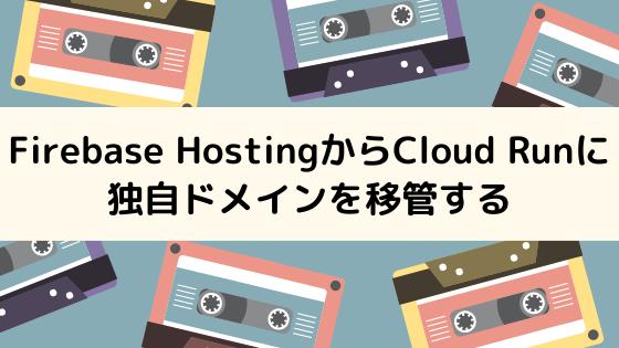 Firebase HostingからCloud Runに独自ドメインを移管する