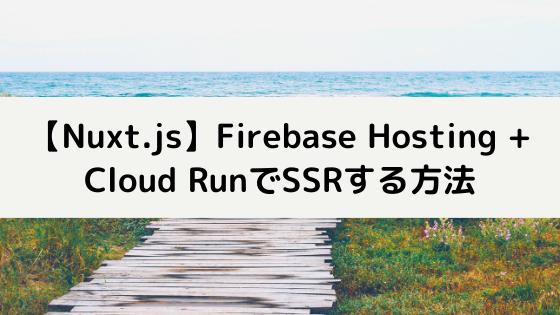 【Nuxt.js】Firebase Hosting + Cloud RunでSSRする方法