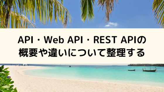 API・Web API・REST APIの概要や違いについて整理する