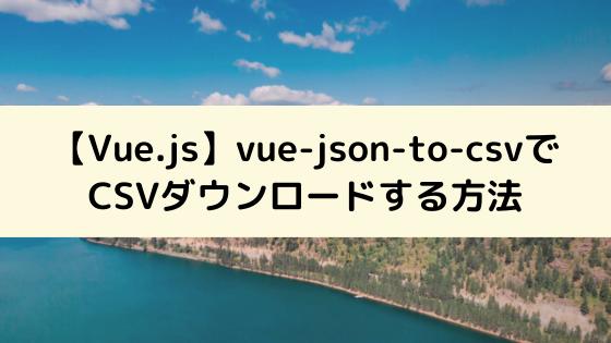 【Vue.js】vue-json-to-csvを使ってCSVダウンロードする方法