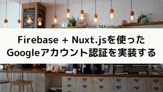 Firebase + Nuxt.jsを使ったGoogleアカウント認証を実装する