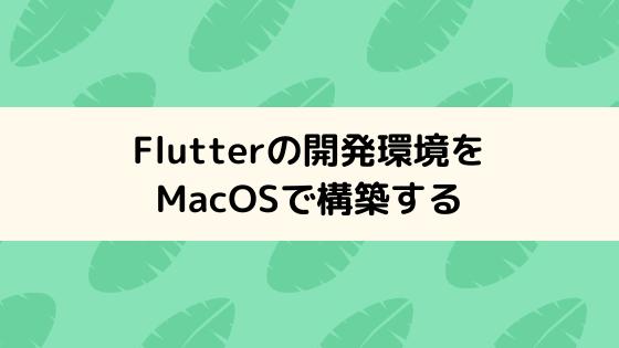 Flutterの開発環境をMacOSで構築する