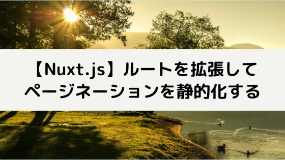 【Nuxt.js】ルートを拡張してページネーションを静的化する