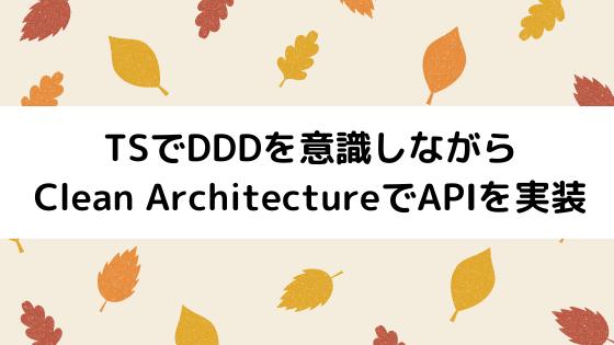【Typescript】DDDを意識しながらClean ArchitectureでAPIを実装する